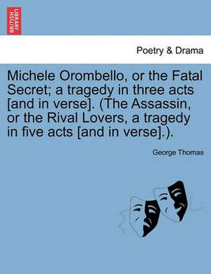 Michele Orombello, or the Fatal Secret; A Tragedy in Three Acts [And in Verse]. (the Assassin, or the Rival Lovers, a Tragedy in Five Acts [And in Verse].).