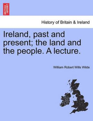 Ireland, Past and Present; The Land and the People. a Lecture.