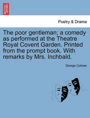 The Poor Gentleman; A Comedy as Performed at the Theatre Royal Covent Garden. Printed from the Prompt Book. with Remarks by Mrs. Inchbald.