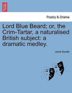 Lord Blue Beard; Or, the Crim-Tartar, a Naturalised British Subject: A Dramatic Medley.
