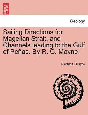 Sailing Directions for Magellan Strait, and Channels Leading to the Gulf of Pe As. by R. C. Mayne.