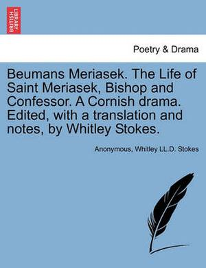 Beumans Meriasek. the Life of Saint Meriasek, Bishop and Confessor. a Cornish Drama. Edited, with a Translation and Notes, by Whitley Stokes.
