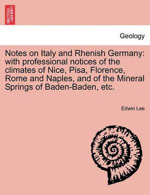 Notes on Italy and Rhenish Germany: With Professional Notices of the Climates of Nice, Pisa, Florence, Rome and Naples, and of the Mineral Springs of Baden-Baden, Etc.
