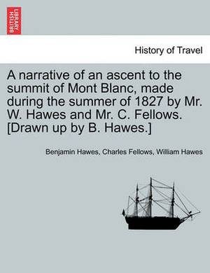 A Narrative of an Ascent to the Summit of Mont Blanc, Made During the Summer of 1827 by Mr. W. Hawes and Mr. C. Fellows. [Drawn Up by B. Hawes.]