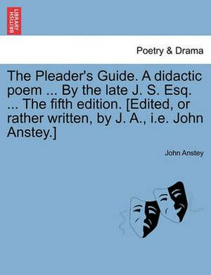 The Pleader's Guide. a Didactic Poem ... by the Late J. S. Esq. ... the Fifth Edition. [Edited, or Rather Written, by J. A., i.e. John Anstey.]