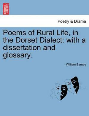 Poems of Rural Life, in the Dorset Dialect: With a Dissertation and Glossary.