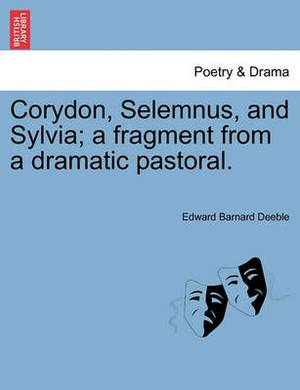 Corydon, Selemnus, and Sylvia; A Fragment from a Dramatic Pastoral.