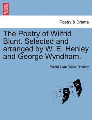 The Poetry of Wilfrid Blunt. Selected and Arranged by W. E. Henley and George Wyndham.