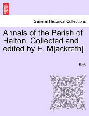 Annals of the Parish of Halton. Collected and Edited by E. M[ackreth].