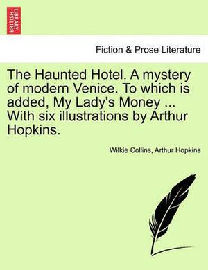 The Haunted Hotel. a Mystery of Modern Venice. to Which Is Added, My Lady's Money ... with Six Illustrations by Arthur Hopkins. Vol. II