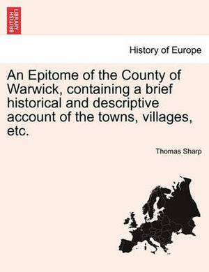 An Epitome of the County of Warwick, Containing a Brief Historical and Descriptive Account of the Towns, Villages, Etc.