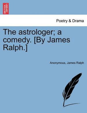 The Astrologer; A Comedy. [By James Ralph.]