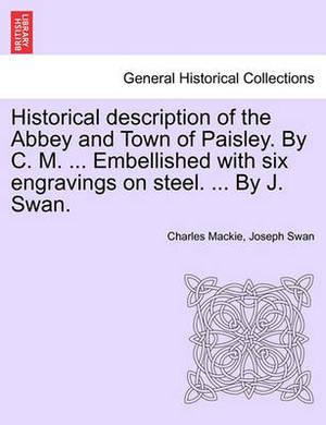 Historical Description of the Abbey and Town of Paisley. by C. M. ... Embellished with Six Engravings on Steel. ... by J. Swan.