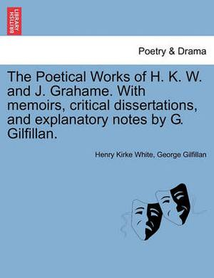 The Poetical Works of H. K. W. and J. Grahame. with Memoirs, Critical Dissertations, and Explanatory Notes by G. Gilfillan.