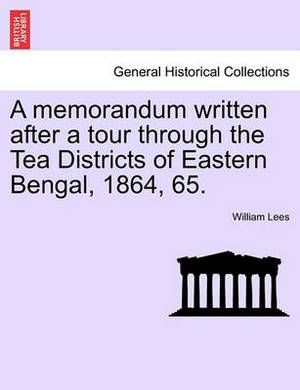 A Memorandum Written After a Tour Through the Tea Districts of Eastern Bengal, 1864, 65.
