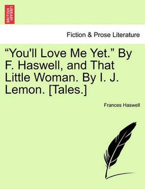 You'll Love Me Yet.  by F. Haswell, and That Little Woman. by I. J. Lemon. [Tales.]