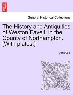 The History and Antiquities of Weston Favell, in the County of Northampton. [With Plates.]