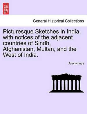 Picturesque Sketches in India, with Notices of the Adjacent Countries of Sindh, Afghanistan, Multan, and the West of India.