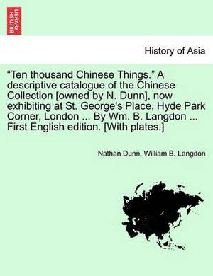 Ten Thousand Chinese Things.  a Descriptive Catalogue of the Chinese Collection [Owned by N. Dunn], Now Exhibiting at St. George's Place, Hyde Park Corner, London ... by Wm. B. Langdon ... First English Edition. [With Plates.]