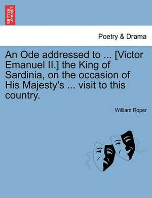 An Ode Addressed to ... [Victor Emanuel II.] the King of Sardinia, on the Occasion of His Majesty's ... Visit to This Country.