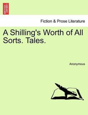 A Shilling's Worth of All Sorts. Tales.