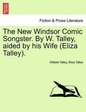 The New Windsor Comic Songster. by W. Talley, Aided by His Wife (Eliza Talley).