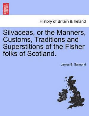 Silvaceas, or the Manners, Customs, Traditions and Superstitions of the Fisher Folks of Scotland.