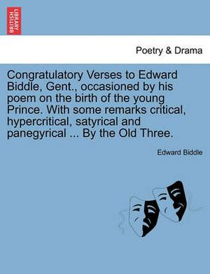 Congratulatory Verses to Edward Biddle, Gent., Occasioned by His Poem on the Birth of the Young Prince. with Some Remarks Critical, Hypercritical, Satyrical and Panegyrical ... by the Old Three.