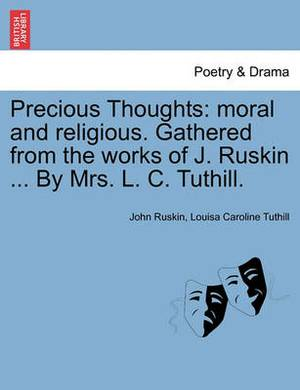 Precious Thoughts: Moral and Religious. Gathered from the Works of J. Ruskin ... by Mrs. L. C. Tuthill.
