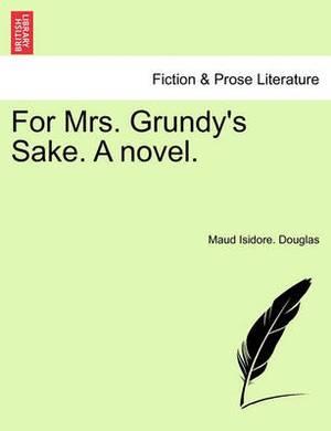 For Mrs. Grundy's Sake. a Novel.