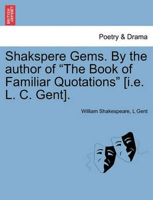 Shakspere Gems. by the Author of the Book of Familiar Quotations [I.E. L. C. Gent].
