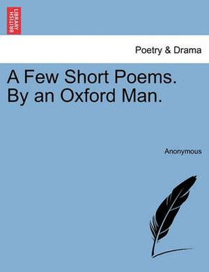 A Few Short Poems. by an Oxford Man.