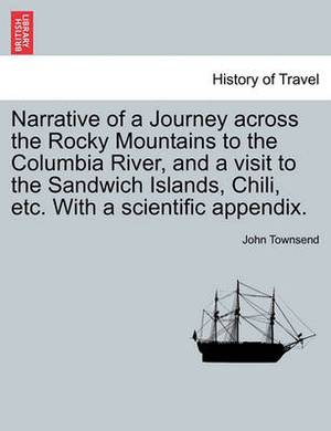 Narrative of a Journey Across the Rocky Mountains to the Columbia River, and a Visit to the Sandwich Islands, Chili, Etc. with a Scientific Appendix.