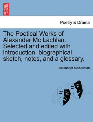 The Poetical Works of Alexander MC Lachlan. Selected and Edited with Introduction, Biographical Sketch, Notes, and a Glossary.