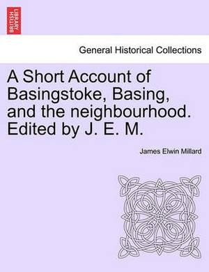 A Short Account of Basingstoke, Basing, and the Neighbourhood. Edited by J. E. M.
