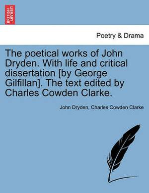 The Poetical Works of John Dryden. with Life and Critical Dissertation [By George Gilfillan]. the Text Edited by Charles Cowden Clarke.