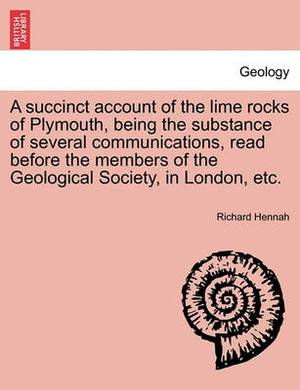 A Succinct Account of the Lime Rocks of Plymouth, Being the Substance of Several Communications, Read Before the Members of the Geological Society, in London, Etc.