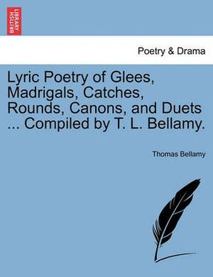 Lyric Poetry of Glees, Madrigals, Catches, Rounds, Canons, and Duets ... Compiled by T. L. Bellamy.