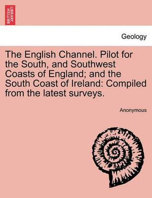 The English Channel. Pilot for the South, and Southwest Coasts of England; And the South Coast of Ireland: Compiled from the Latest Surveys.