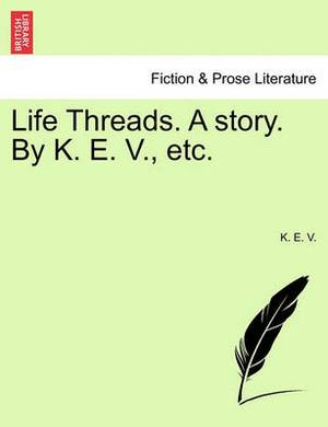 Life Threads. a Story. by K. E. V., Etc.