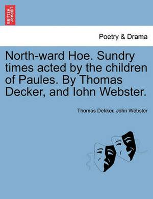 North-Ward Hoe. Sundry Times Acted by the Children of Paules. by Thomas Decker, and Iohn Webster.