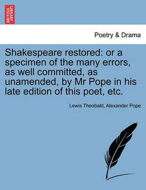 Shakespeare Restored: Or a Specimen of the Many Errors, as Well Committed, as Unamended, by MR Pope in His Late Edition of This Poet, Etc.