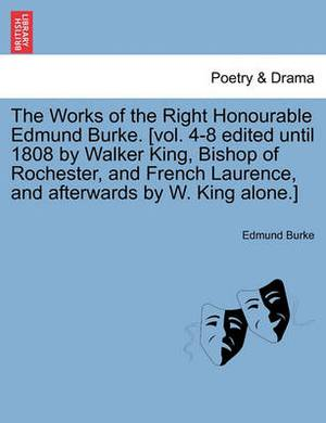 The Works of the Right Honourable Edmund Burke. [Vol. 4-8 Edited Until 1808 by Walker King, Bishop of Rochester, and French Laurence, and Afterwards by W. King Alone.]