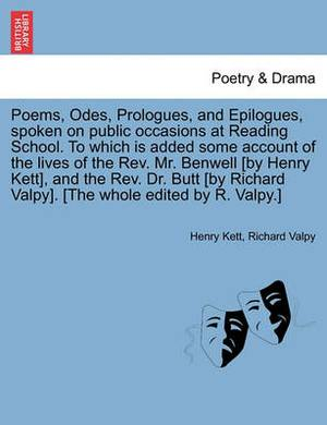 Poems, Odes, Prologues, and Epilogues, Spoken on Public Occasions at Reading School. to Which Is Added Some Account of the Lives of the REV. Mr. Benwell [By Henry Kett], and the REV. Dr. Butt [By Richard Valpy]. [The Whole Edited by R. Valpy.]