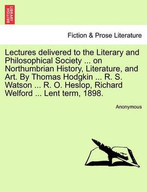 Lectures Delivered to the Literary and Philosophical Society ... on Northumbrian History, Literature, and Art. by Thomas Hodgkin ... R. S. Watson ... R. O. Heslop, Richard Welford ... Lent Term, 1898.
