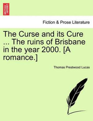 The Curse and Its Cure ... the Ruins of Brisbane in the Year 2000. [A Romance.]