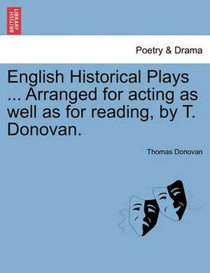 English Historical Plays ... Arranged for Acting as Well as for Reading, by T. Donovan.