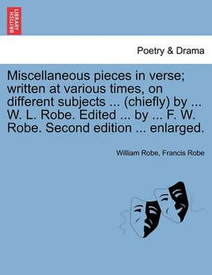 Miscellaneous Pieces in Verse; Written at Various Times, on Different Subjects ... (Chiefly) by ... W. L. Robe. Edited ... by ... F. W. Robe. Second Edition ... Enlarged.