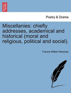 Miscellanies: Chiefly Addresses, Academical and Historical (Moral and Religious, Political and Social).