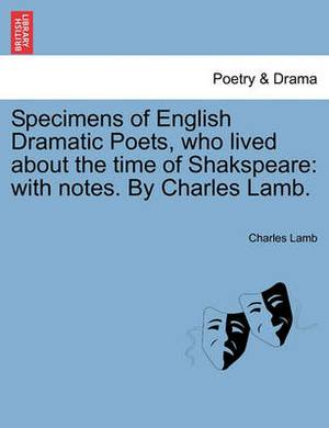Specimens of English Dramatic Poets, Who Lived about the Time of Shakspeare: With Notes. by Charles Lamb.